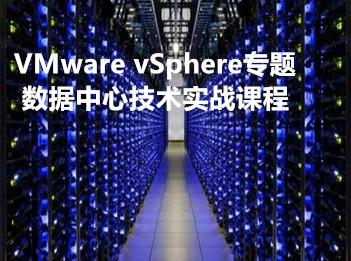 VMware vSphere专题—数据中心技术实战课程专题